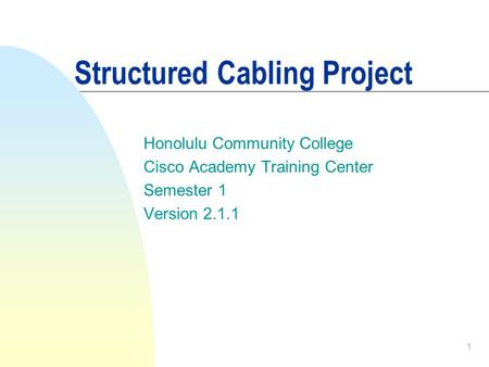 1 Structured Cabling Project Honolulu Community College Cisco Academy Training Center Semester 1 Version 2.1.1.