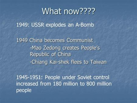 What now???? 1949: USSR explodes an A-Bomb 1949 China becomes Communist -Mao Zedong creates People's Republic of China -Chiang Kai-shek flees to Taiwan.