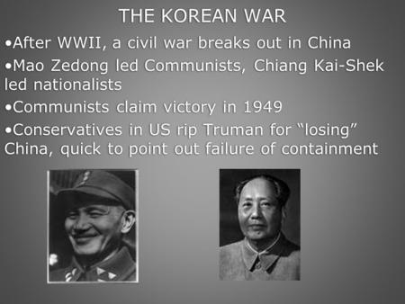 THE KOREAN WAR After WWII, a civil war breaks out in China Mao Zedong led Communists, Chiang Kai-Shek led nationalists Communists claim victory in 1949.