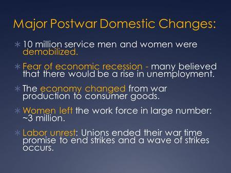 Major Postwar Domestic Changes:  10 million service men and women were demobilized.  Fear of economic recession - many believed that there would be a.