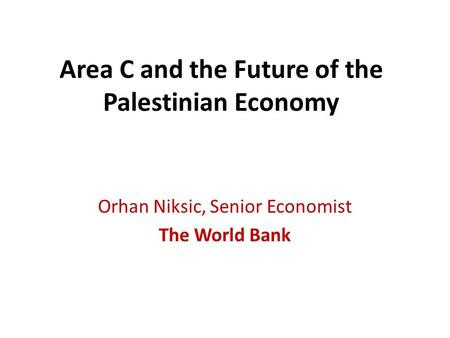 Area C and the Future of the Palestinian Economy Orhan Niksic, Senior Economist The World Bank.