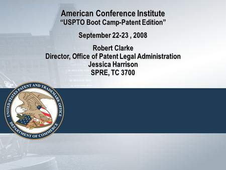 "American Conference Institute ""USPTO Boot Camp-Patent Edition"" September 22-23, 2008 Robert Clarke Director, Office of Patent Legal Administration Jessica."