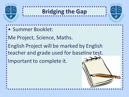 Bridging the Gap Summer Booklet: Me Project, Science, Maths. English Project will be marked by English teacher and grade used for baseline test. Important.