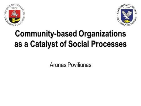 Community-based Organizations as a Catalyst of Social Processes Arūnas Poviliūnas.