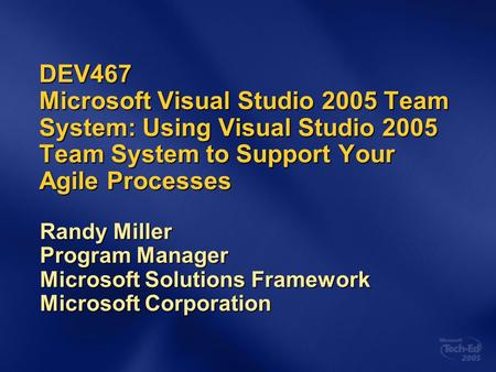 DEV467 Microsoft Visual Studio 2005 Team System: Using Visual Studio 2005 Team System to Support Your Agile Processes Randy Miller Program Manager Microsoft.