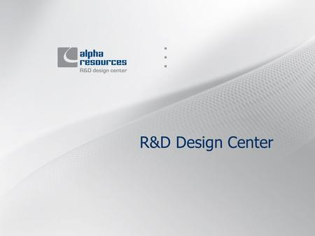 R&D Design Center. Main activities 1. Alpha-Resources R&D Design Center provides: Embedded software development. Drivers development. Low-level programming.