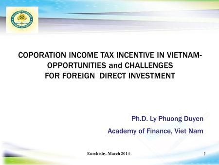 1 COPORATION INCOME TAX INCENTIVE IN VIETNAM- OPPORTUNITIES and CHALLENGES FOR FOREIGN DIRECT INVESTMENT Enschede, March 2014 Ph.D. Ly Phuong Duyen Academy.
