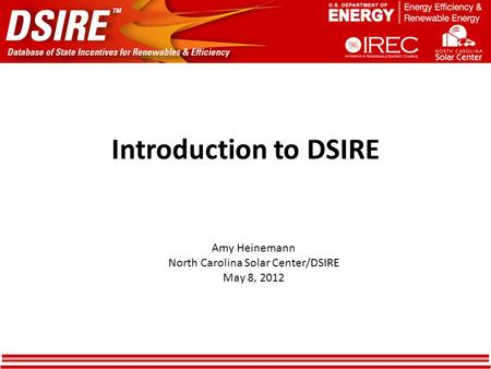 Introduction to DSIRE Amy Heinemann North Carolina Solar Center/DSIRE May 8, 2012.