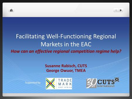 Facilitating Well-Functioning Regional Markets in the EAC How can an effective regional competition regime help? Susanne Rabisch, CUTS George Owuor, TMEA.