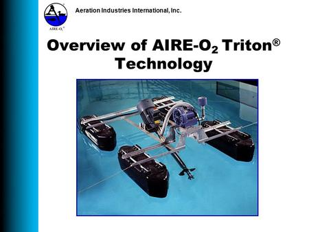 Aeration Industries International, Inc. Overview of AIRE-O 2 Triton ® Technology.