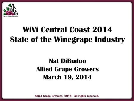 Allied Grape Growers, 2014. All rights reserved. WiVi Central Coast 2014 State of the Winegrape Industry Nat DiBuduo Allied Grape Growers March 19, 2014.