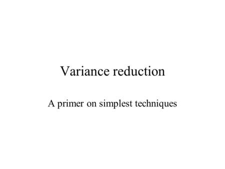 Variance reduction A primer on simplest techniques.