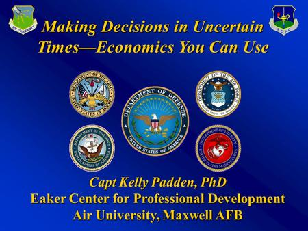 Making Decisions in Uncertain Times—Economics You Can Use Capt Kelly Padden, PhD Eaker Center for Professional Development Air University, Maxwell AFB.