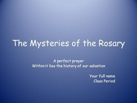 The Mysteries of the Rosary A perfect prayer Within it lies the history of our salvation Your full name Class Period.