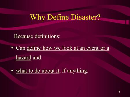 1 Why Define Disaster? Because definitions: Can define how we look at an event or a hazard and what to do about it, if anything.