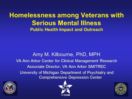 Homelessness among Veterans with Serious Mental Illness Public Health Impact and Outreach Amy M. Kilbourne, PhD, MPH VA Ann Arbor Center for Clinical Management.