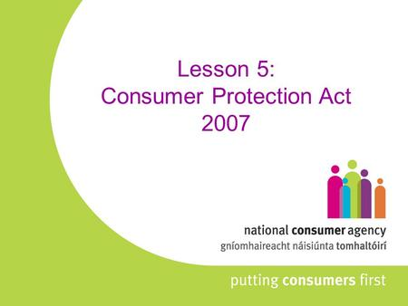 Lesson 5: Consumer Protection Act 2007. NOTE: The current curriculum refers to the Consumer Information Act 1978 which was the predecessor to the Consumer.