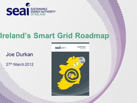 Ireland's Smart Grid Roadmap Joe Durkan 27 th March 2012.