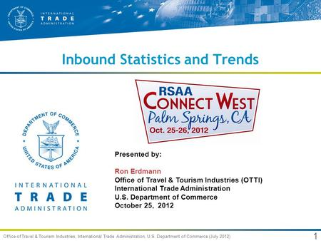 1 Office of Travel & Tourism Industries, International Trade Administration, U.S. Department of Commerce (July 2012) Inbound Statistics and Trends Presented.
