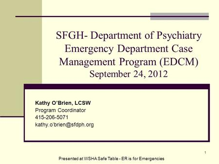 SFGH- Department of Psychiatry Emergency Department Case Management Program (EDCM) September 24, 2012 Kathy O'Brien, LCSW Program Coordinator 415-206-5071.