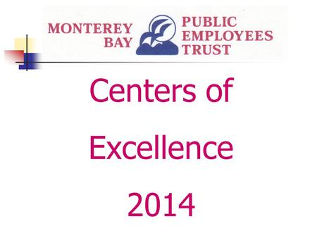 Centers of Excellence 2014. Monterey Bay Public Employees Trust Centers of Excellence 2014 Centers of Excellence are selected after careful review by.