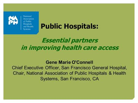 Public Hospitals: Essential partners in improving health care access Gene Marie O'Connell Chief Executive Officer, San Francisco General Hospital, Chair,