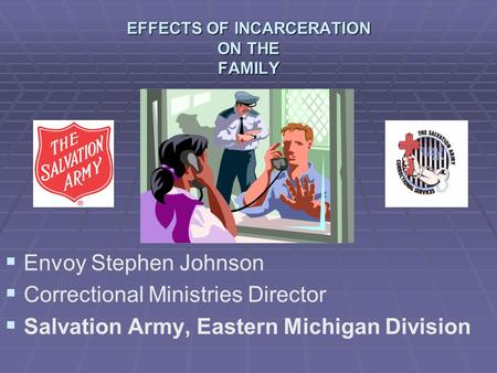 EFFECTS OF INCARCERATION ON THE FAMILY   Envoy Stephen Johnson   Correctional Ministries Director   Salvation Army, Eastern Michigan Division.
