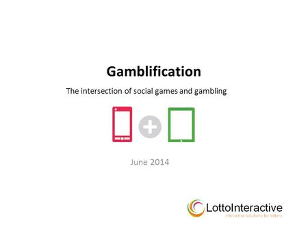 Gamblification June 2014 The intersection of social games and gambling.