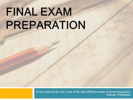 FINAL EXAM PREPARATION To be prepared for war is one of the most effective means of preserving peace. -George Washington.
