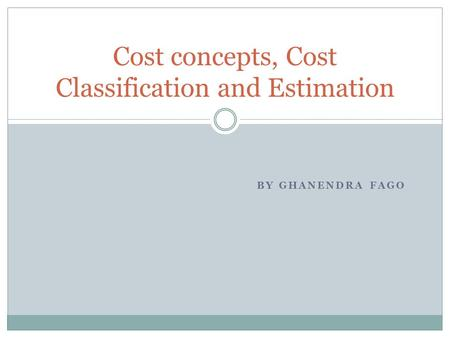 BY GHANENDRA FAGO Cost concepts, Cost Classification and Estimation.