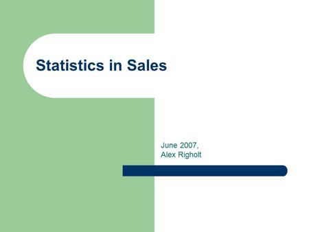 Statistics in Sales June 2007, Alex Righolt. Overview We don't sell cheap products. The client decides whether a product is cheap or not. That is why.