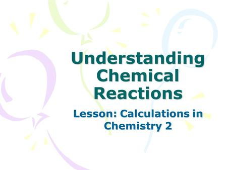 Understanding Chemical Reactions Lesson: Calculations in Chemistry 2.