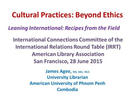 Cultural Practices: Beyond Ethics James Agee, MS, MA, MLS University Librarian American University of Phnom Penh Cambodia Leaning International: Recipes.