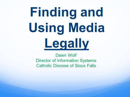 Finding and Using Media Legally Dawn Wolf Director of Information Systems Catholic Diocese of Sioux Falls.