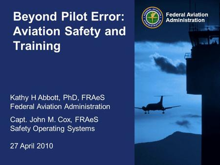 Federal Aviation Administration Beyond Pilot Error: Aviation Safety and Training Kathy H Abbott, PhD, FRAeS Federal Aviation Administration Capt. John.