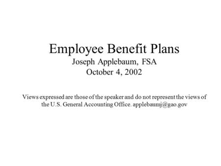 Employee Benefit Plans Joseph Applebaum, FSA October 4, 2002 Views expressed are those of the speaker and do not represent the views of the U.S. General.
