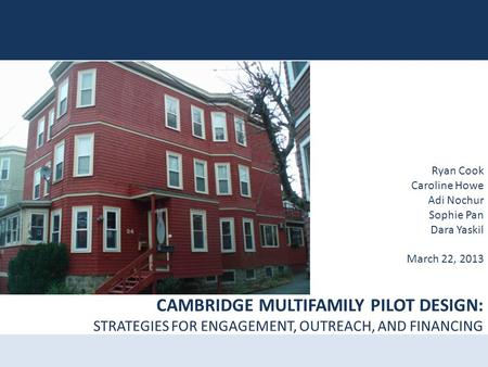 CAMBRIDGE MULTIFAMILY PILOT DESIGN: STRATEGIES FOR ENGAGEMENT, OUTREACH, AND FINANCING Ryan Cook Caroline Howe Adi Nochur Sophie Pan Dara Yaskil March.