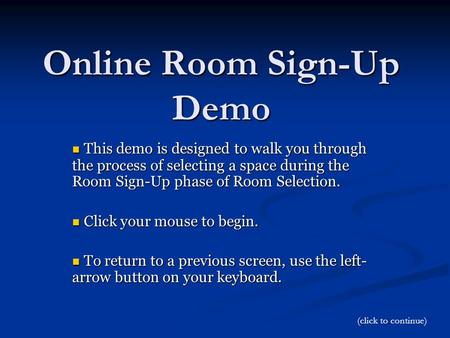 Online Room Sign-Up Demo This demo is designed to walk you through the process of selecting a space during the Room Sign-Up phase of Room Selection. This.