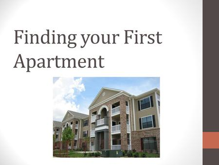 Finding your First Apartment. Getting Started - Finances Have your money ready upfront First and last month's rent and a security deposit Example: for.