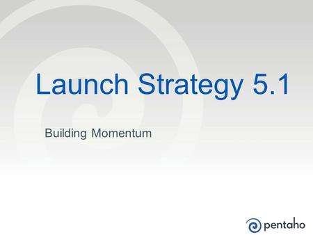 © 2013, Pentaho. All Rights Reserved. pentaho.com. Worldwide +1 (866) 660-7555 1 Building Momentum Launch Strategy 5.1.