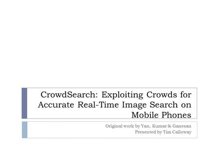 CrowdSearch: Exploiting Crowds for Accurate Real-Time Image Search on Mobile Phones Original work by Yan, Kumar & Ganesan Presented by Tim Calloway.
