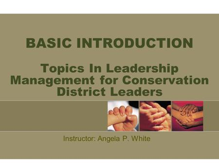 BASIC INTRODUCTION Topics In Leadership Management for Conservation District Leaders Instructor: Angela P. White.