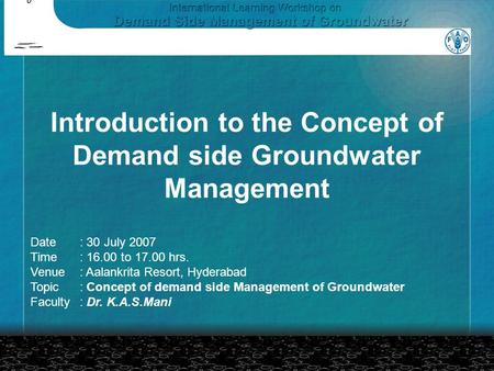 Introduction to the Concept of Demand side Groundwater Management Date: 30 July 2007 Time: 16.00 to 17.00 hrs. Venue: Aalankrita Resort, Hyderabad Topic: