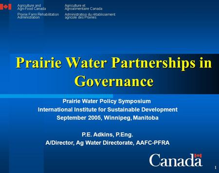 1 Prairie Water Partnerships in Governance Prairie Water Policy Symposium International Institute for Sustainable Development September 2005, Winnipeg,