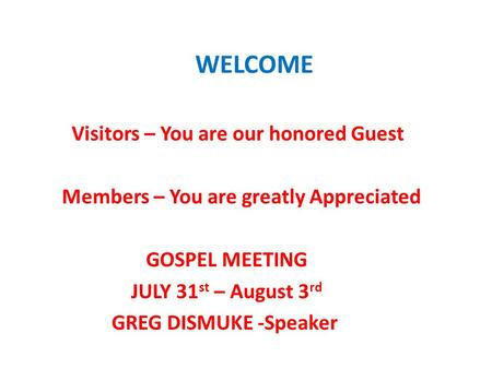 WELCOME Visitors – You are our honored Guest Members – You are greatly Appreciated GOSPEL MEETING JULY 31 st – August 3 rd GREG DISMUKE -Speaker.