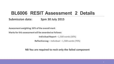 BL6006 RESIT Assessment 2 Details Submission date: 3pm 30 July 2015 Assessment weighting: 30% of the overall mark Marks for this assessment will be awarded.