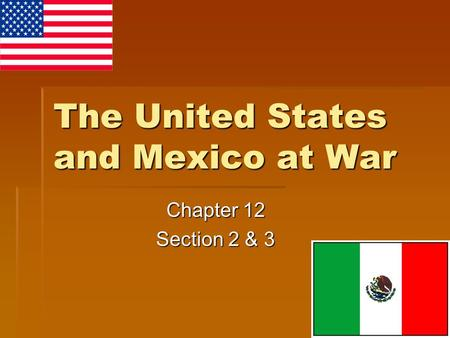 The United States and Mexico at War Chapter 12 Section 2 & 3.