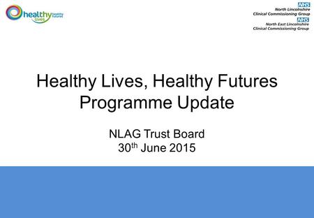 Healthy Lives, Healthy Futures Programme Update NLAG Trust Board 30 th June 2015.