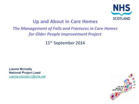 Up and About in Care Homes The Management of Falls and Fractures in Care Homes for Older People Improvement Project 11 th September 2014 Lianne McInally.