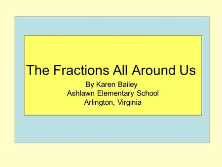 By Karen Bailey Ashlawn Elementary School Arlington, Virginia The Fractions All Around Us.